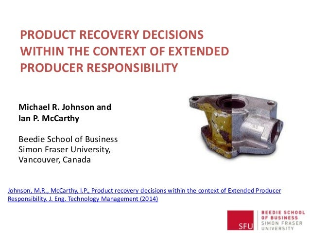 PRODUCT RECOVERY DECISIONS WITHIN THE CONTEXT OF EXTENDED PRODUCER RESPONSIBILITY Michael R. Johnson and Ian P. McCarthy B...