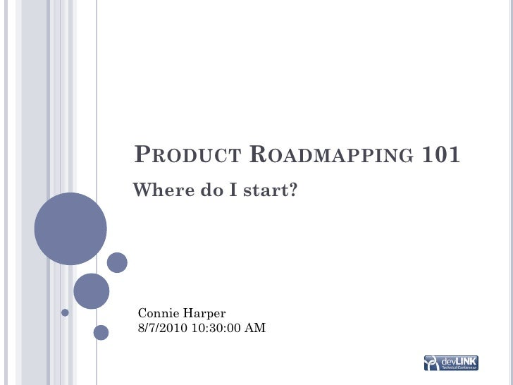 PRODUCT ROADMAPPING 101 Where do I start?     Connie Harper 8/7/2010 10:30:00 AM