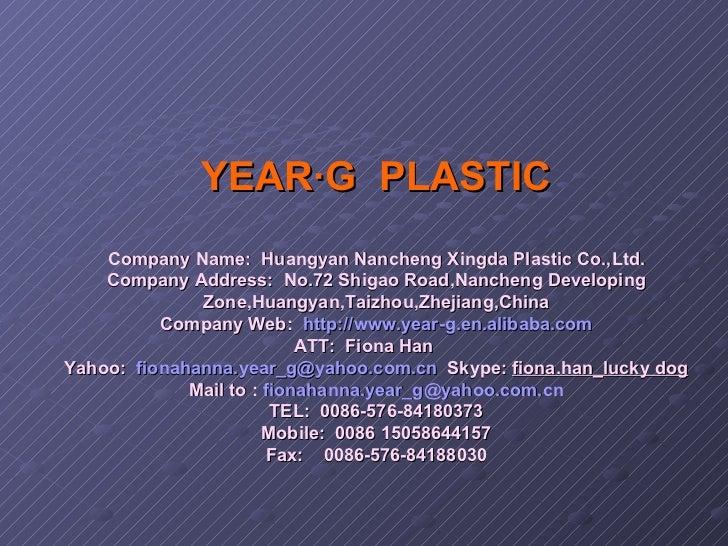 YEAR·G  PLASTIC Company Name: Huangyan Nancheng Xingda Plastic Co.,Ltd. Company Address: No.72 Shigao Road,Nancheng Deve...