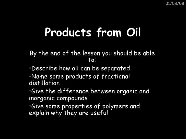 Products from Oil <ul><li>By the end of the lesson you should be able to: </li></ul><ul><li>Describe how oil can be separa...