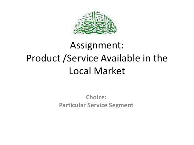 Assignment: Product /Service Available in the Local Market Choice: Particular Service Segment
