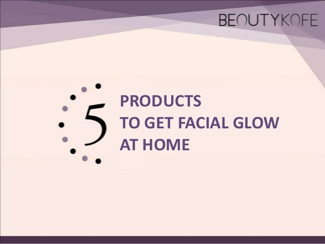 PRODUCTS TO GET FACIAL GLOW AT HOME