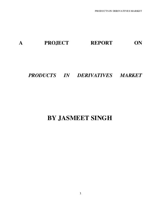 PRODUCTS IN DERIVATIVES MARKET1A PROJECT REPORT ONPRODUCTS IN DERIVATIVES MARKETBY JASMEET SINGH