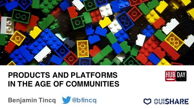 """PRODUCTS AND PLATFORMS IN THE AGE OF COMMUNITIES"""" Benjamin Tincq @btincq"""