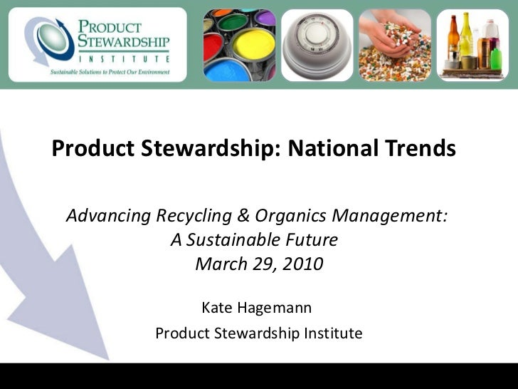 Product Stewardship: National Trends  Kate Hagemann  Product Stewardship Institute Advancing Recycling & Organics Manageme...