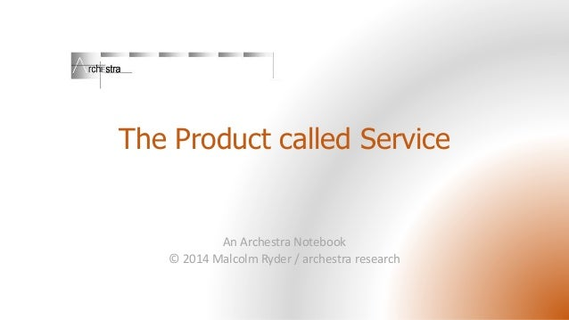 The Product called Service An Archestra Notebook © 2014 Malcolm Ryder / archestra research