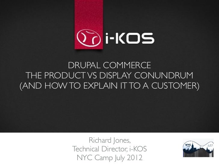 DRUPAL COMMERCE  THE PRODUCT VS DISPLAY CONUNDRUM(AND HOW TO EXPLAIN IT TO A CUSTOMER)               Richard Jones,       ...