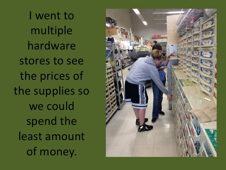 I went to    multiple   hardware stores to see  the prices ofthe supplies so    we could   spend the least amount   of mon...