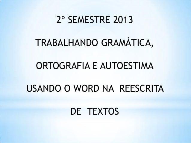 2º SEMESTRE 2013 TRABALHANDO GRAMÁTICA, ORTOGRAFIA E AUTOESTIMA USANDO O WORD NA REESCRITA DE TEXTOS