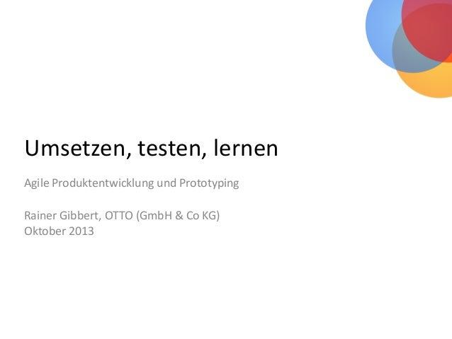 Umsetzen, testen, lernen Agile Produktentwicklung und Prototyping Rainer Gibbert, OTTO (GmbH & Co KG) Oktober 2013