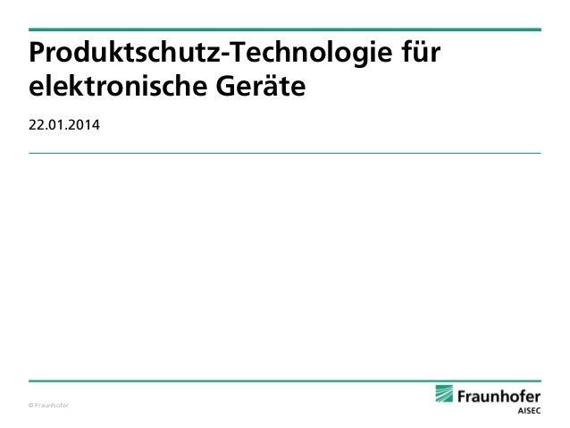 Produktschutz-Technologie für elektronische Geräte 22.01.2014  © Fraunhofer