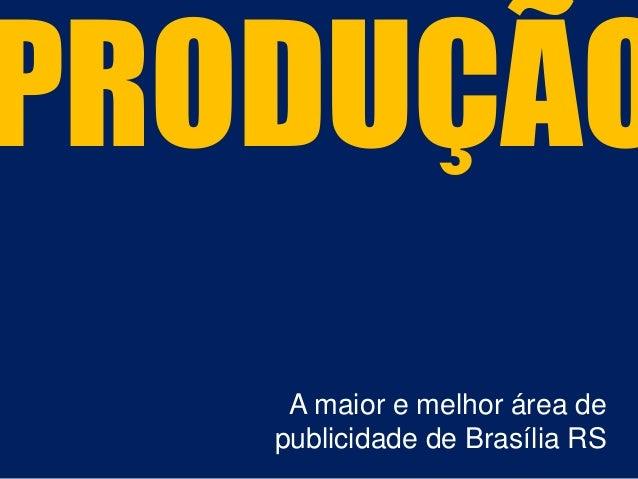 PRODUÇÃO A maior e melhor área de publicidade de Brasília RS