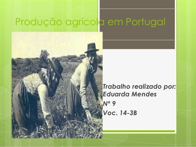 Produção agrícola em Portugal  Trabalho realizado por:  Eduarda Mendes  Nº 9  Voc. 14-3B