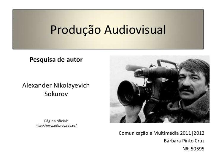 Produção Audiovisual  Pesquisa de autorAlexander Nikolayevich       Sokurov         Página oficial:    http://www.sokurov....