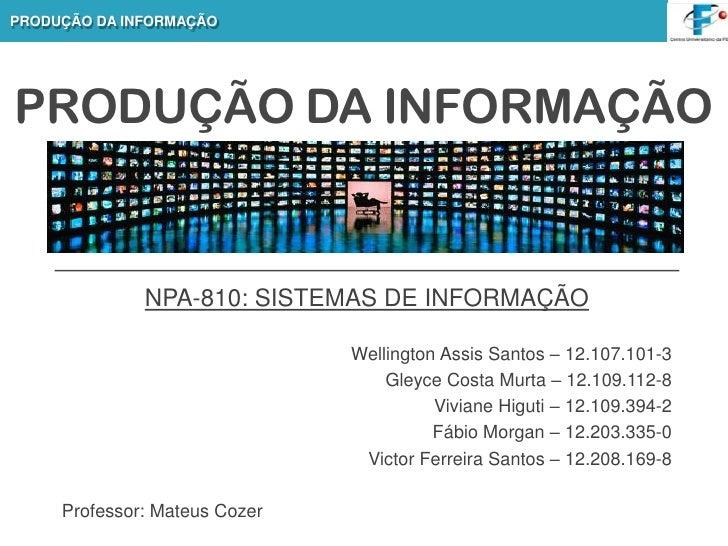 PRODUÇÃO DA INFORMAÇÃO<br />NPA-810: SISTEMAS DE INFORMAÇÃO<br />Wellington Assis Santos – 12.107.101-3 <br />Gleyce Costa...