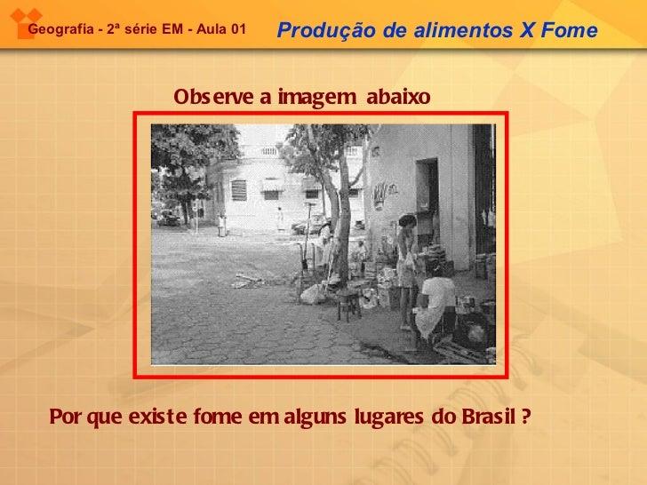 Geografia - 2ª série EM - Aula 01   Observe a imagem  abaixo Produção de alimentos X Fome Por que existe fome em alguns lu...