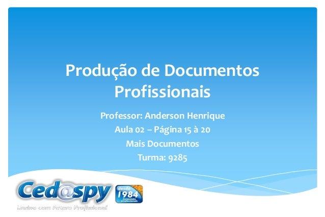 Produção de Documentos Profissionais Professor: Anderson Henrique Aula 02 – Página 15 à 20 Mais Documentos Turma: 9285