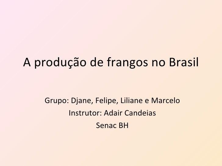 A produção de frangos no Brasil <ul><li>Grupo: Djane, Felipe, Liliane e Marcelo </li></ul><ul><li>Instrutor: Adair Candeia...