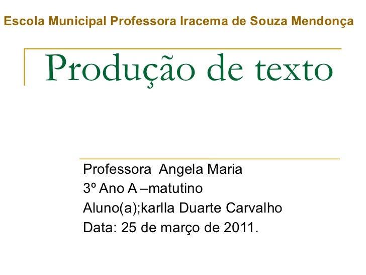 Produção de texto Professora  Angela Maria 3º Ano A –matutino Aluno(a);karlla Duarte Carvalho Data: 25 de março de 2011. E...