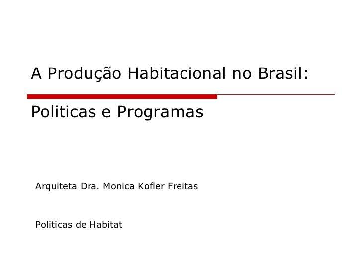 A Produção Habitacional no Brasil: Politicas e Programas<br />Arquiteta Dra. Monica Kofler Freitas<br />Politicasde Habita...