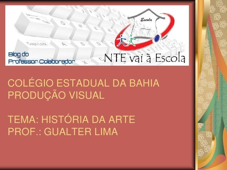 COLÉGIO ESTADUAL DA BAHIAPRODUÇÃO VISUALTEMA: HISTÓRIA DA ARTEPROF.: GUALTER LIMA<br />