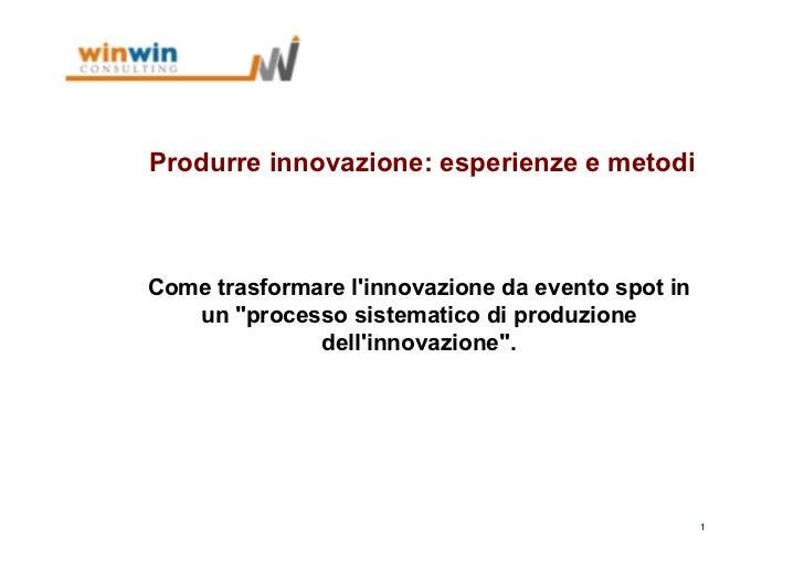 """Produrre innovazione: esperienze e metodiCome trasformare linnovazione da evento spot in   un """"processo sistematico di pro..."""