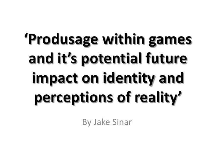'Produsage within games and it's potential future impact on identity and perceptions of reality'<br />By Jake Sinar<br />