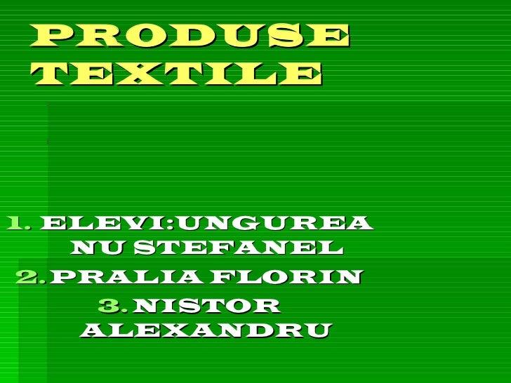 PRODUSE   TEXTILE <ul><li>ELEVI:UNGUREANU STEFANEL </li></ul><ul><li>PRALIA FLORIN </li></ul><ul><li>NISTOR ALEXANDRU </li...