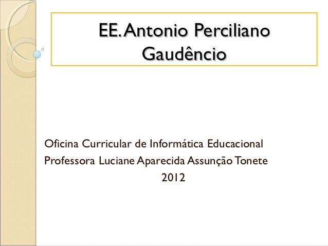 EE. Antonio Perciliano                GaudêncioOficina Curricular de Informática EducacionalProfessora Luciane Aparecida A...