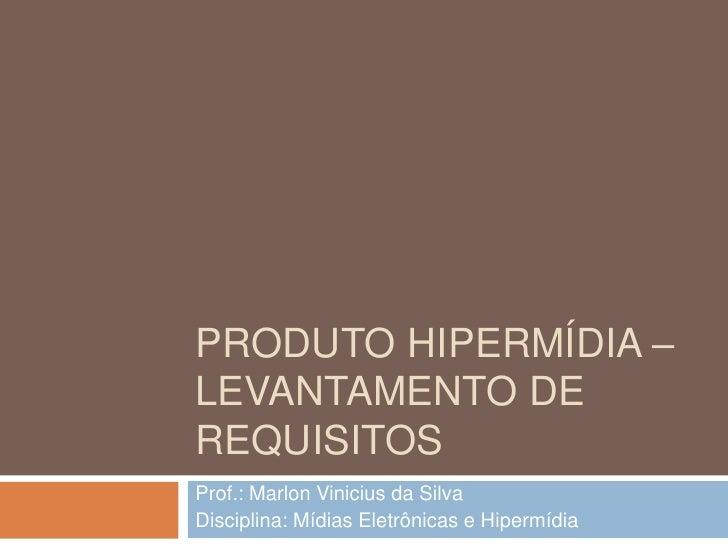Produto hipermídia – levantamento de requisitos<br />Prof.: Marlon Vinicius da Silva<br />Disciplina: Mídias Eletrônicas e...