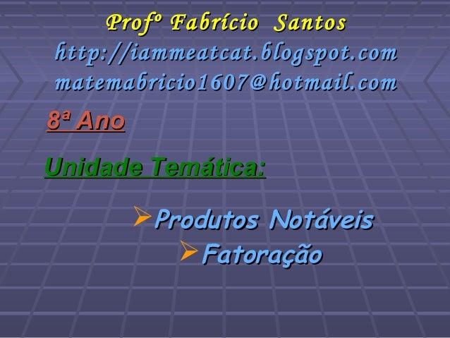 FatoraçãoFatoração8ª Ano8ª AnoUnidade Temática:Unidade Temática:Produtos NotáveisProdutos NotáveisProfº Fabrício SantosP...