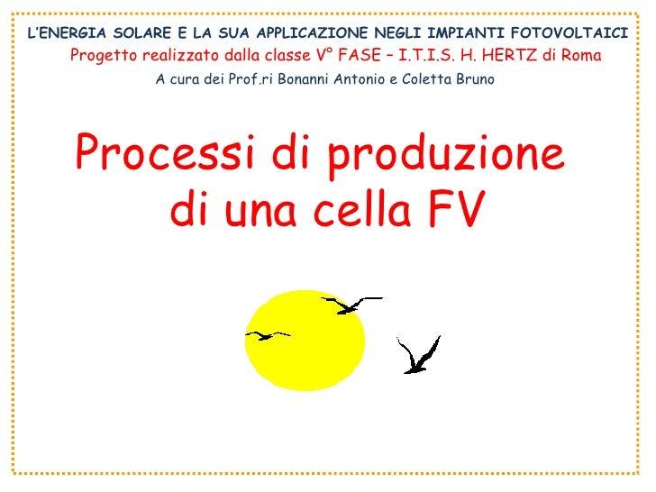L'ENERGIA SOLARE E LA SUA APPLICAZIONE NEGLI IMPIANTI FOTOVOLTAICI Processi di produzione  di una cella FV Progetto realiz...