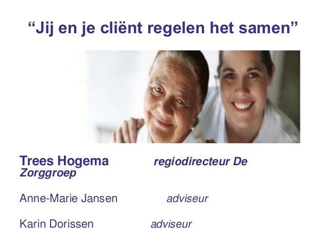 """Trees Hogema regiodirecteur DeZorggroepAnne-Marie Jansen adviseurKarin Dorissen adviseur""""Jij en je cliënt regelen het samen"""""""