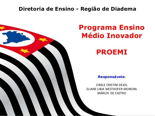 Diretoria de Ensino - Região de Diadema  Programa Ensino Médio Inovador PROEMI  Responsáveis: CIBELE CRISTINI DEJOL ELIANE...