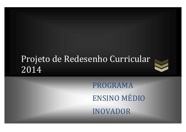 Projeto de Redesenho Curricular 2014 PROGRAMA ENSINO MÉDIO INOVADOR