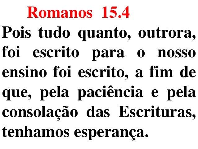 Romanos 15.4 Pois tudo quanto, outrora, foi escrito para o nosso ensino foi escrito, a fim de que, pela paciência e pela c...