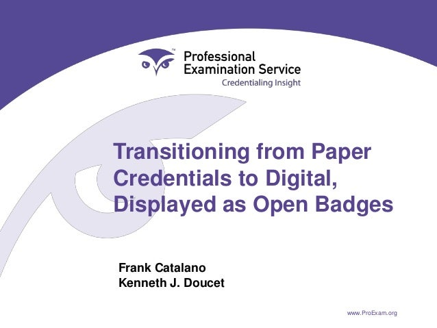 Transitioning from Paper Credentials to Digital, Displayed as Open Badges Frank Catalano Kenneth J. Doucet www.ProExam.org