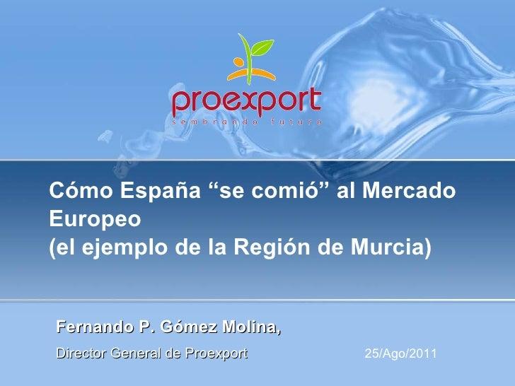 """Cómo España """"se comió"""" al Mercado Europeo  (el ejemplo de la Región de Murcia) Fernando P. Gómez Molina,  Director General..."""