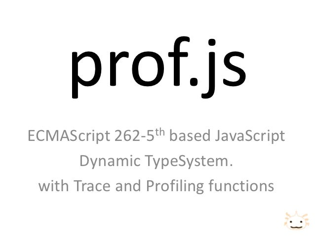 prof.jsECMAScript 262-5th based JavaScript       Dynamic TypeSystem. with Trace and Profiling functions
