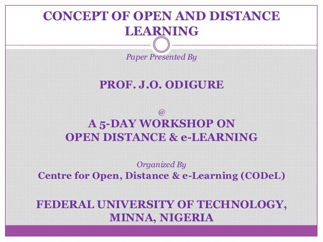 CONCEPT OF OPEN AND DISTANCE LEARNING Paper Presented By PROF. J.O. ODIGURE @ A 5-DAY WORKSHOP ON OPEN DISTANCE & e-LEARNI...