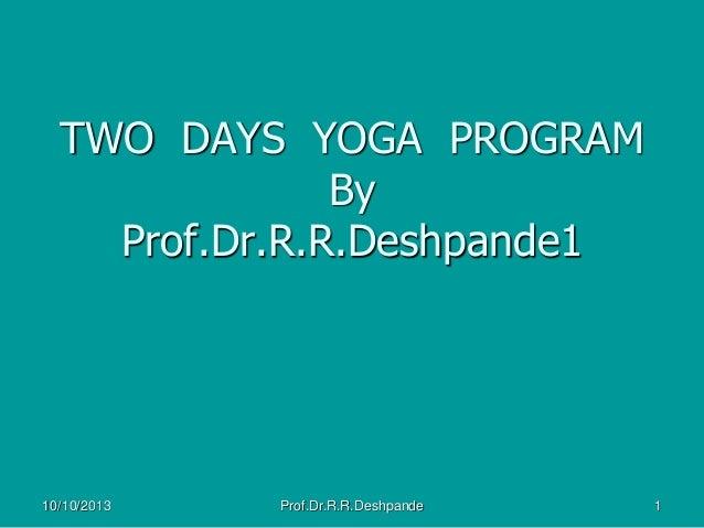 TWO DAYS YOGA PROGRAM By Prof.Dr.R.R.Deshpande1 10/10/2013 1Prof.Dr.R.R.Deshpande