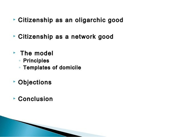   Citizenship as an oligarchic good    Citizenship as a network good     The model ◦ Principles ◦ Templates of domici...