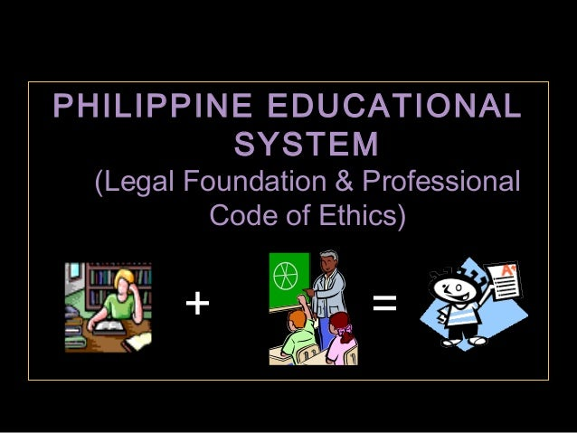 PHILIPPINE EDUCATIONAL SYSTEM (Legal Foundation & Professional Code of Ethics)  +  =