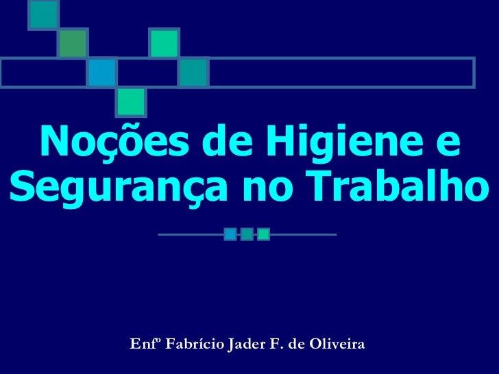 Noções de Higiene eSegurança no Trabalho     Enfº Fabrício Jader F. de Oliveira
