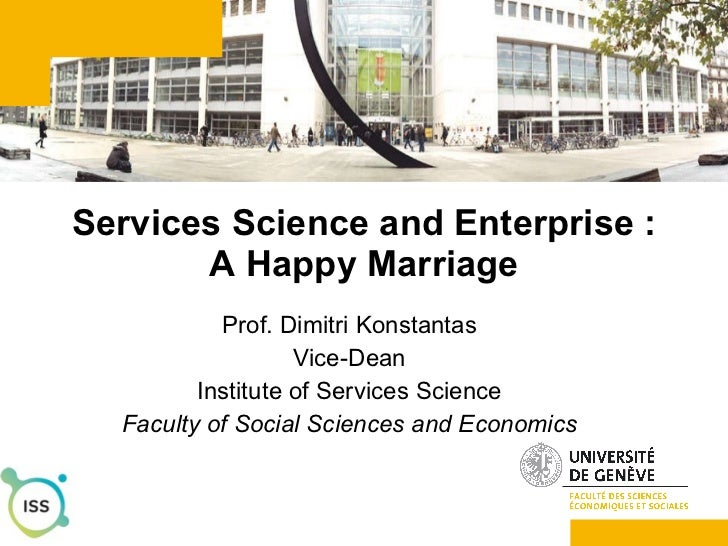 Services Science and Enterprise : A Happy Marriage Prof. Dimitri Konstantas Vice-Dean Institute of Services Science Facult...