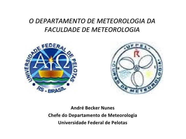 O DEPARTAMENTO DE METEOROLOGIA DA FACULDADE DE METEOROLOGIA André Becker Nunes Chefe do Departamento de Meteorologia Unive...