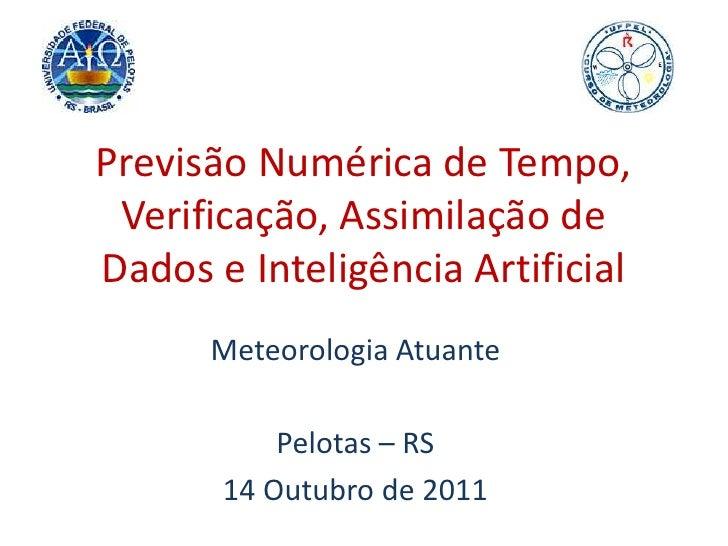 Previsão Numérica de Tempo, Verificação, Assimilação de Dados e Inteligência Artificial<br />Meteorologia Atuante<br />Pel...