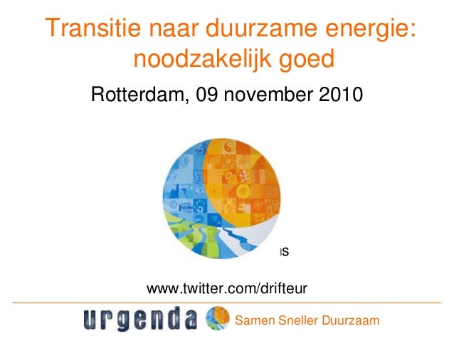 Transitie naar duurzame energie: noodzakelijk goed Rotterdam, 09 november 2010 Prof. Jan Rotmans www.twitter.com/drifteur ...