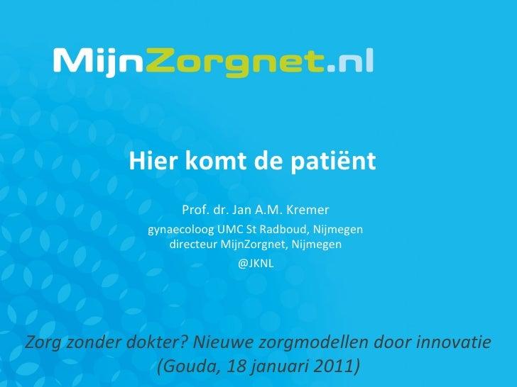 Zorg zonder dokter? Nieuwe zorgmodellen door innovatie (Gouda, 18 januari 2011) Hier komt de patiënt  Prof. dr. Jan A.M. K...