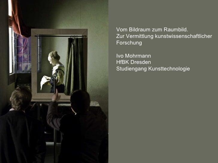 Vom Bildraum zum Raumbild. Zur Vermittlung kunstwissenschaftlicher Forschung Ivo Mohrmann HfBK Dresden Studiengang Kunstte...